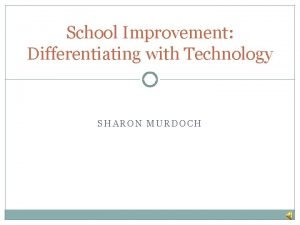 School Improvement Differentiating with Technology SHARON MURDOCH Our