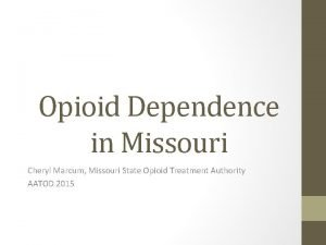 Opioid Dependence in Missouri Cheryl Marcum Missouri State