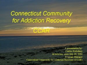 Connecticut Community for Addiction Recovery CCAR A presentation