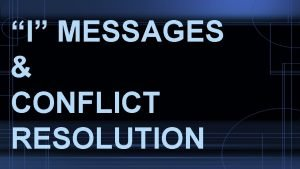 I MESSAGES CONFLICT RESOLUTION What are I Messages