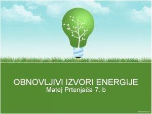 OBNOVLJIVI IZVORI ENERGIJE Matej Prtenjaa 7 b Izvori