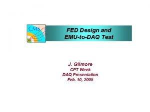 FED Design and EMUtoDAQ Test J Gilmore CPT