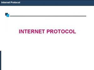 Internet Protocol INTERNET PROTOCOL Internet Protocol IP as