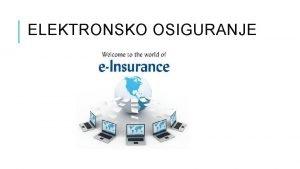 ELEKTRONSKO OSIGURANJE RAZVOJ ELEKTRONSKOG OSIGURANJA Elektronsko osiguranje predstavlja