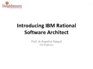 Introducing IBM Rational Software Architect Prof dr Angelina
