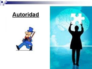 Autoridad CONCEPTO Autoridad es el derecho formal de