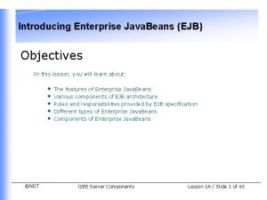 Introducing Enterprise Java Beans EJB Objectives In this