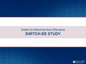 Switch to Etravirine from Efavirenz SWITCHEE STUDY Switch