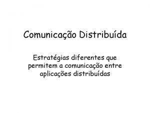 Comunicao Distribuda Estratgias diferentes que permitem a comunicao
