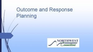 Outcome and Response Planning Outcome The determination of