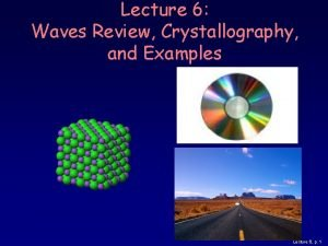 Lecture 6 Waves Review Crystallography and Examples Lecture