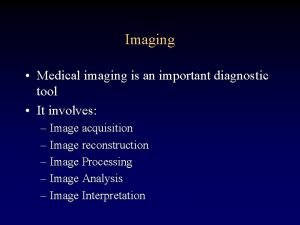 Imaging Medical imaging is an important diagnostic tool