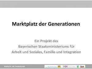 Marktplatz der Generationen Ein Projekt des Bayerischen Staatsministeriums