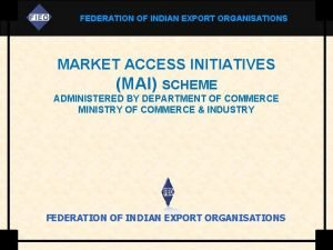 FEDERATION OF INDIAN EXPORT ORGANISATIONS MARKET ACCESS INITIATIVES