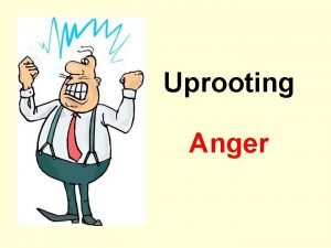 Uprooting Anger WHAT IS ANGER Lesson 1 What
