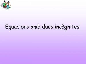 Equacions amb dues incgnites Equacions amb dues incgnites