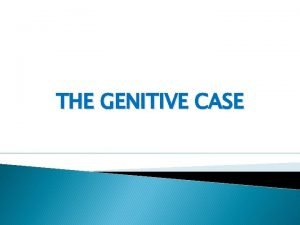 THE GENITIVE CASE CASE FORMS OF NOUNS IN