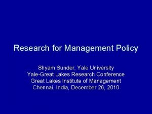 Research for Management Policy Shyam Sunder Yale University