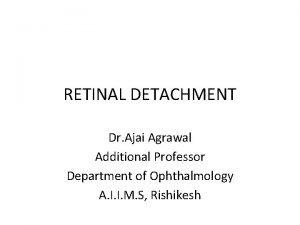 RETINAL DETACHMENT Dr Ajai Agrawal Additional Professor Department