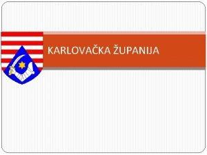 KARLOVAKA UPANIJA REPUBLIKA HRVATSKA Zagreb Glavni grad Zagreb
