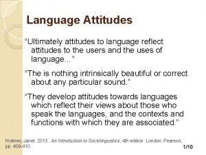 Language Attitudes Ultimately attitudes to language reflect attitudes