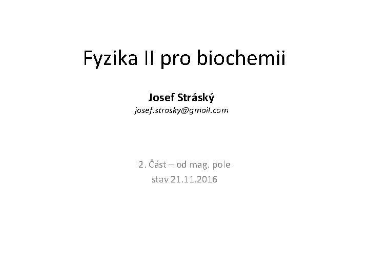 Fyzika II pro biochemii Josef Strsk josef straskygmail