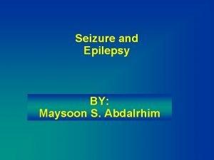 Seizure and Epilepsy BY Maysoon S Abdalrhim Seizure