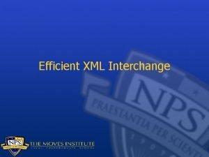 Efficient XML Interchange XML Why is XML good