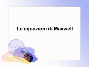 Le equazioni di Maxwell Le equazioni di Maxwell