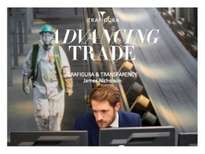 TRAFIGURA TRANSPARENCY James Nicholson CORPORATE RESPONSIBILITY TRANSPARENCY OUR