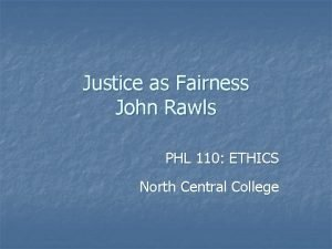 Justice as Fairness John Rawls PHL 110 ETHICS