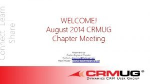 Connect Learn Share WELCOME August 2014 CRMUG Chapter