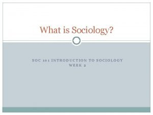 What is Sociology SOC 101 INTRODUCTION TO SOCIOLOGY