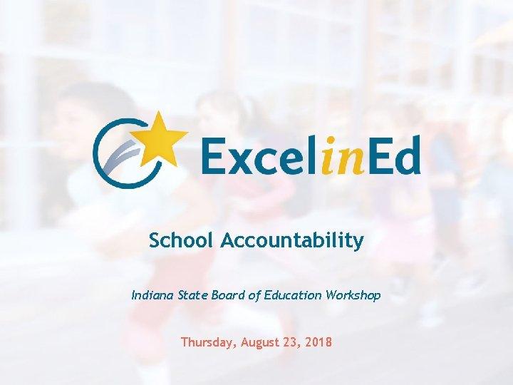 School Accountability Indiana State Board of Education Workshop