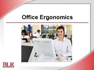 Office Ergonomics Session Objectives Define ergonomics and MSDs