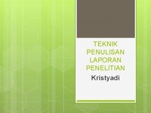 TEKNIK PENULISAN LAPORAN PENELITIAN Kristyadi 2 Tujuan Laporan