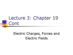 Lecture 3 Chapter 19 Cont Electric Charges Forces
