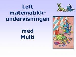 Lft matematikkundervisningen med Multi Dette er Multi Kjernekomponenter