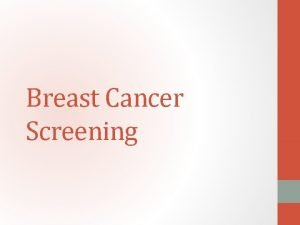 Breast Cancer Screening Introduction Breast cancer is a