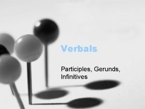 Verbals Participles Gerunds Infinitives What is a verbal