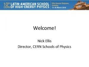 Welcome Nick Ellis Director CERN Schools of Physics