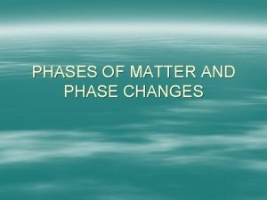 PHASES OF MATTER AND PHASE CHANGES PHASES OF