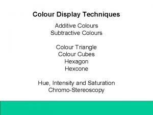 Colour Display Techniques Additive Colours Subtractive Colours Colour