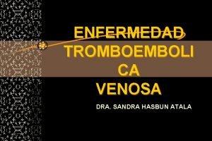 ENFERMEDAD TROMBOEMBOLI CA VENOSA DRA SANDRA HASBUN ATALA