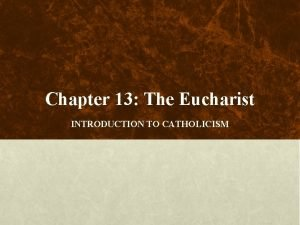 Chapter 13 The Eucharist INTRODUCTION TO CATHOLICISM 1