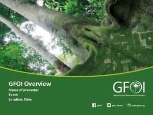GFOI Overview Name of presenter Event Location Date