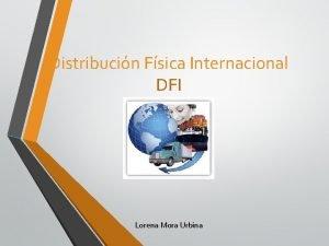 Distribucin Fsica Internacional DFI Lorena Mora Urbina DFI