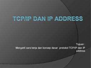 TCPIP DAN IP ADDRESS Tujuan Mengerti cara kerja