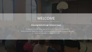 WELCOME Advancing Equity through Collective Impact 2 1