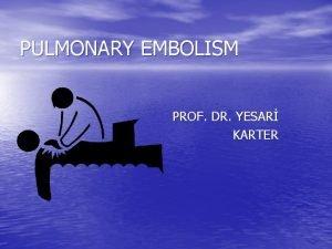 PULMONARY EMBOLISM PROF DR YESAR KARTER Pulmonary Embolism